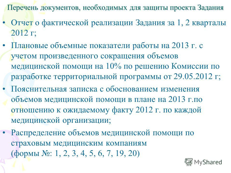 Перечень документов, необходимых для защиты проекта Задания Отчет о фактической реализации Задания за 1, 2 кварталы 2012 г; Плановые объемные показатели работы на 2013 г. с учетом произведенного сокращения объемов медицинской помощи на 10% по решению
