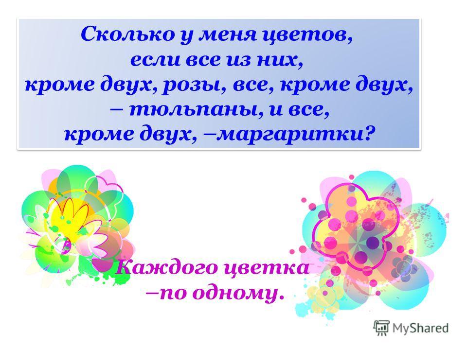 Сколько у меня цветов, если все из них, кроме двух, розы, все, кроме двух, – тюльпаны, и все, кроме двух, –маргаритки? Сколько у меня цветов, если все из них, кроме двух, розы, все, кроме двух, – тюльпаны, и все, кроме двух, –маргаритки? Каждого цвет