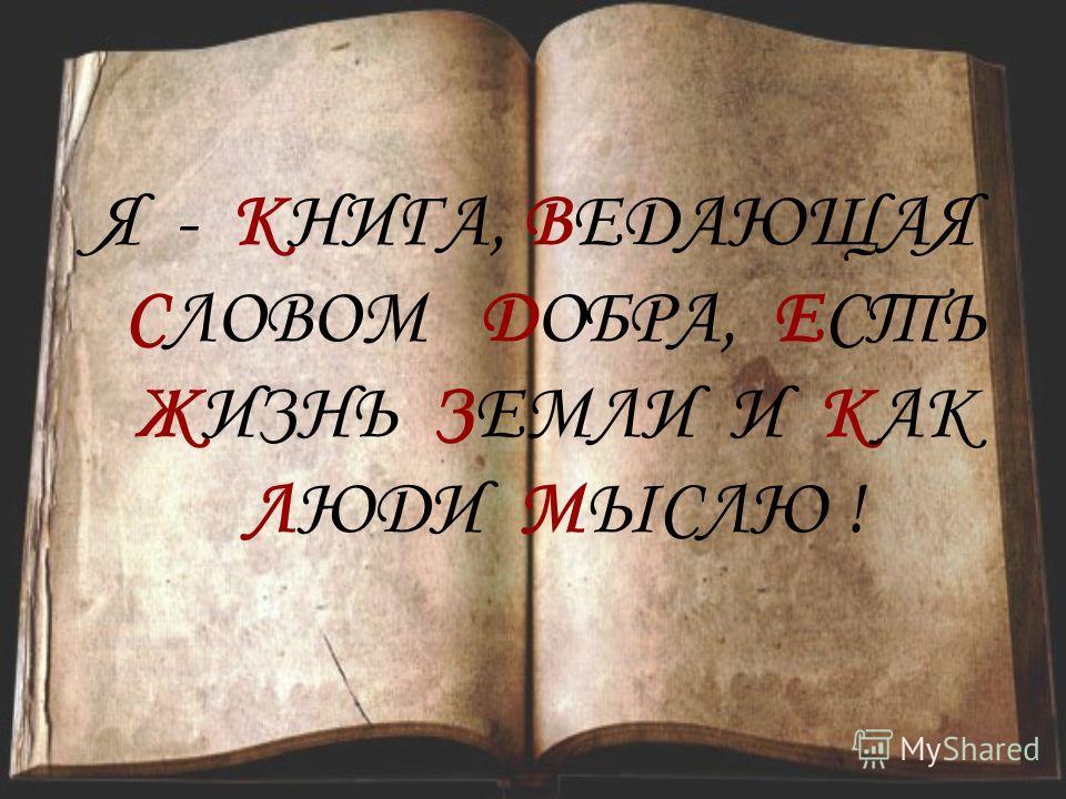 Я - КНИГА, ВЕДАЮЩАЯ СЛОВОМ ДОБРА, ЕСТЬ ЖИЗНЬ ЗЕМЛИ И КАК ЛЮДИ МЫСЛЮ !