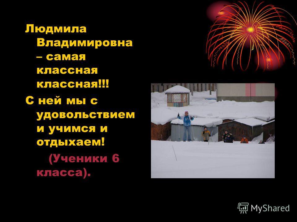 Людмила Владимировна – самая классная классная!!! С ней мы с удовольствием и учимся и отдыхаем! (Ученики 6 класса).