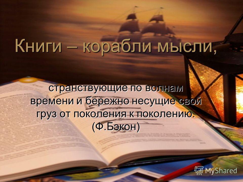 Книги – корабли мысли, странствующие по волнам времени и бережно несущие свой груз от поколения к поколению. (Ф.Бэкон)