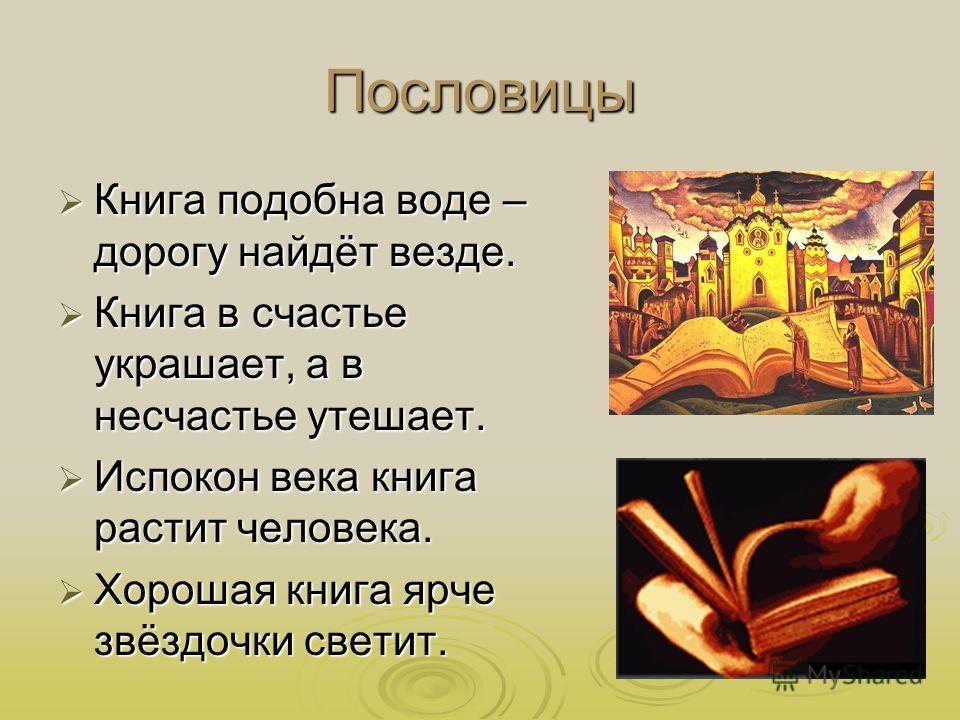 Пословицы Книга подобна воде – дорогу найдёт везде. Книга подобна воде – дорогу найдёт везде. Книга в счастье украшает, а в несчастье утешает. Книга в счастье украшает, а в несчастье утешает. Испокон века книга растит человека. Испокон века книга рас
