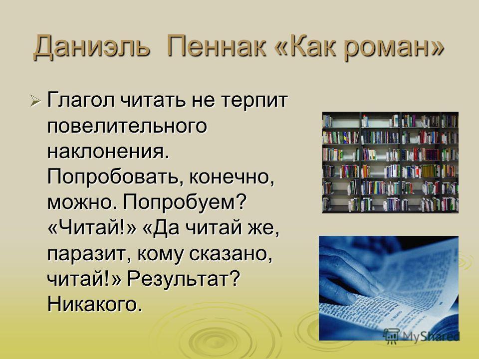 Даниэль Пеннак «Как роман» Глагол читать не терпит повелительного наклонения. Попробовать, конечно, можно. Попробуем? «Читай!» «Да читай же, паразит, кому сказано, читай!» Результат? Никакого. Глагол читать не терпит повелительного наклонения. Попроб