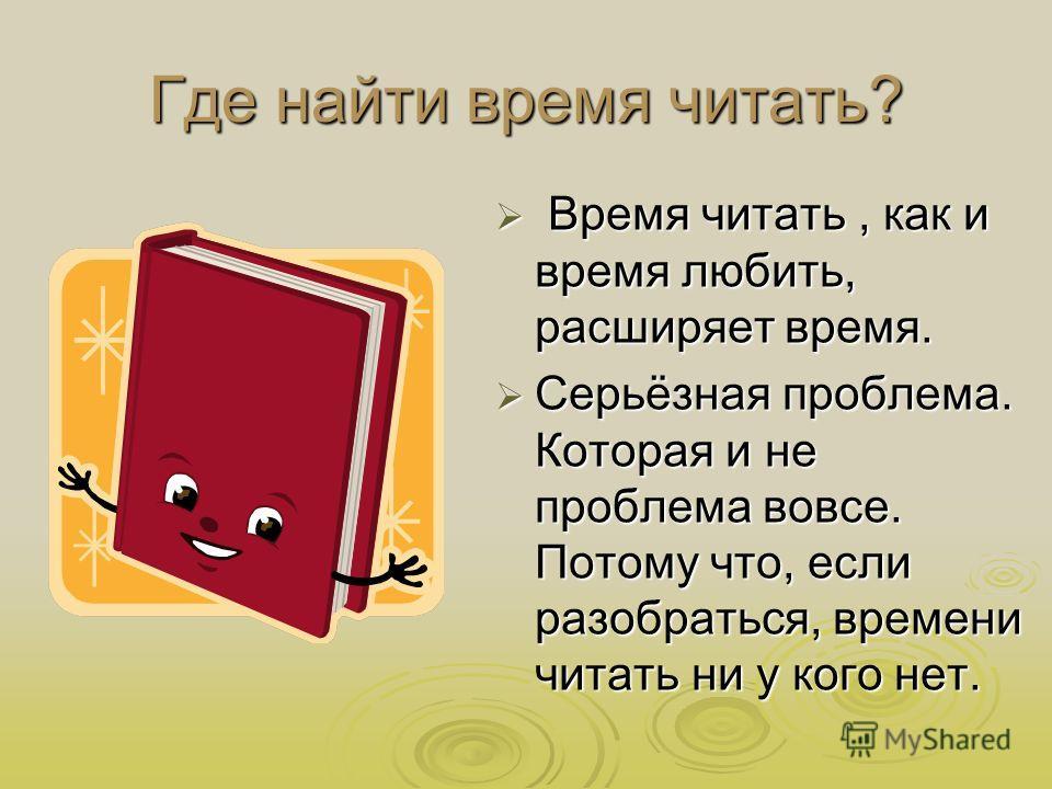 Где найти время читать? Время читать, как и время любить, расширяет время. Время читать, как и время любить, расширяет время. Серьёзная проблема. Которая и не проблема вовсе. Потому что, если разобраться, времени читать ни у кого нет. Серьёзная пробл