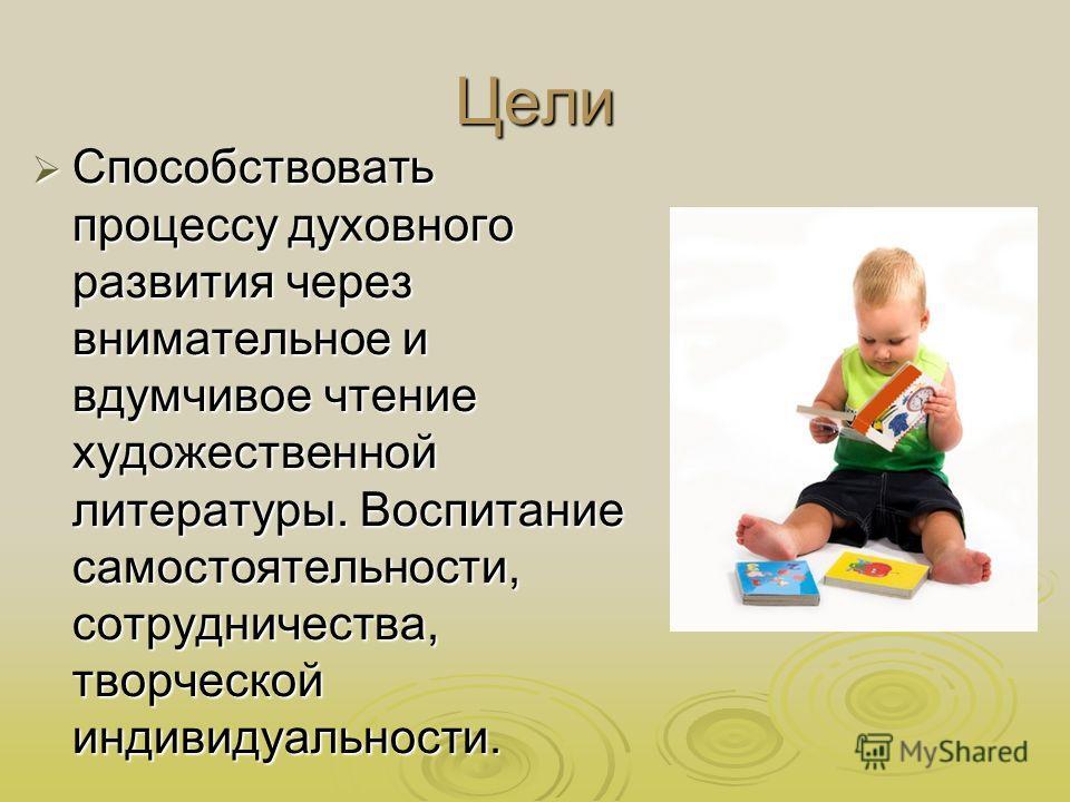 Цели Способствовать процессу духовного развития через внимательное и вдумчивое чтение художественной литературы. Воспитание самостоятельности, сотрудничества, творческой индивидуальности. Способствовать процессу духовного развития через внимательное