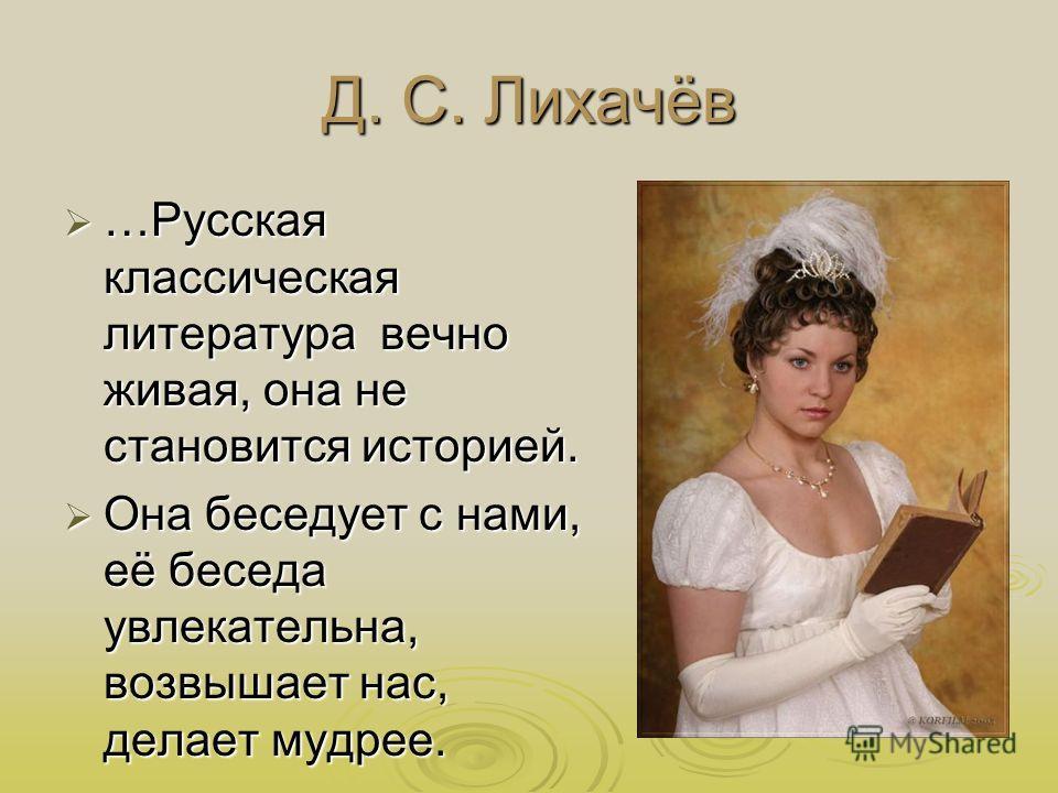 Д. С. Лихачёв …Русская классическая литература вечно живая, она не становится историей. …Русская классическая литература вечно живая, она не становится историей. Она беседует с нами, её беседа увлекательна, возвышает нас, делает мудрее. Она беседует