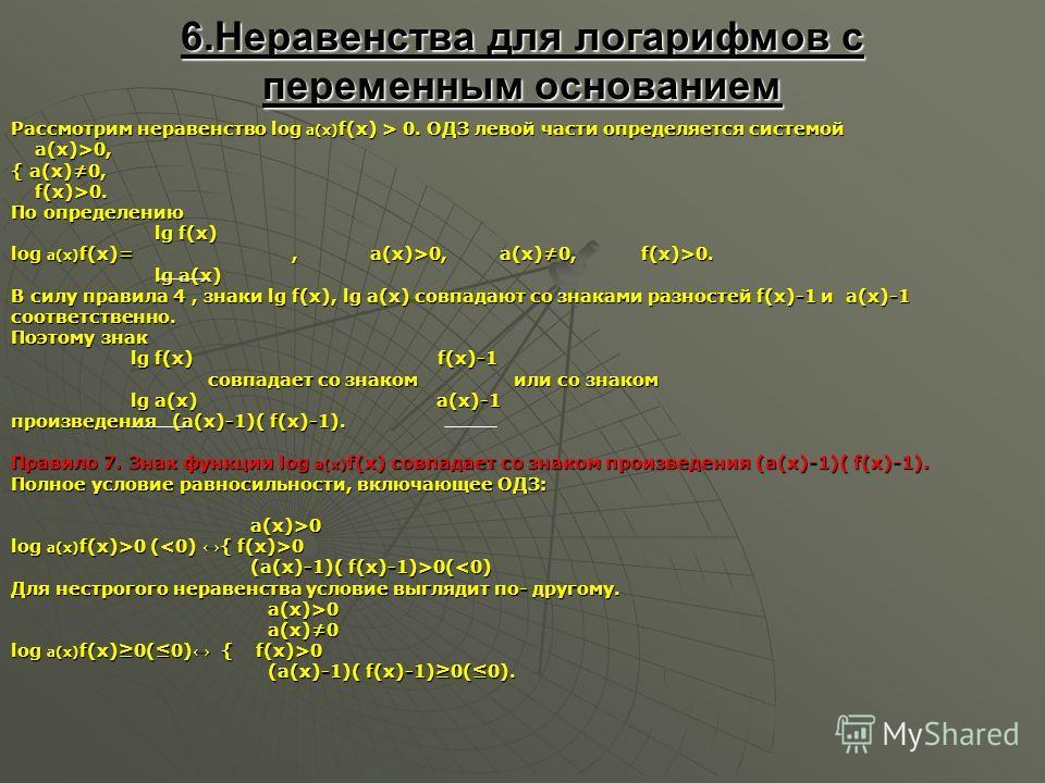 6.Неравенства для логарифмов с переменным основанием Рассмотрим неравенство log a(x) f(x) > 0. ОДЗ левой части определяется системой а(х)>0, а(х)>0, { а(х)0, f(x)>0. f(x)>0. По определению lg f(x) lg f(x) log a(x) f(x)=, а(х)>0, а(х)0, f(x)>0. lg a(x