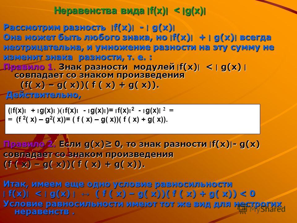 Неравенства вида ׀f(х)׀ < ׀g(х)׀ Рассмотрим разность ׀ f(х) ׀ - ׀ g(х) ׀ Она может быть любого знака, но ׀ f(х) ׀ + ׀ g(х) ׀ всегда неотрицательна, и умножение разности на эту сумму не изменит знака разности, т. е. : Правило 1. Знак разности модулей