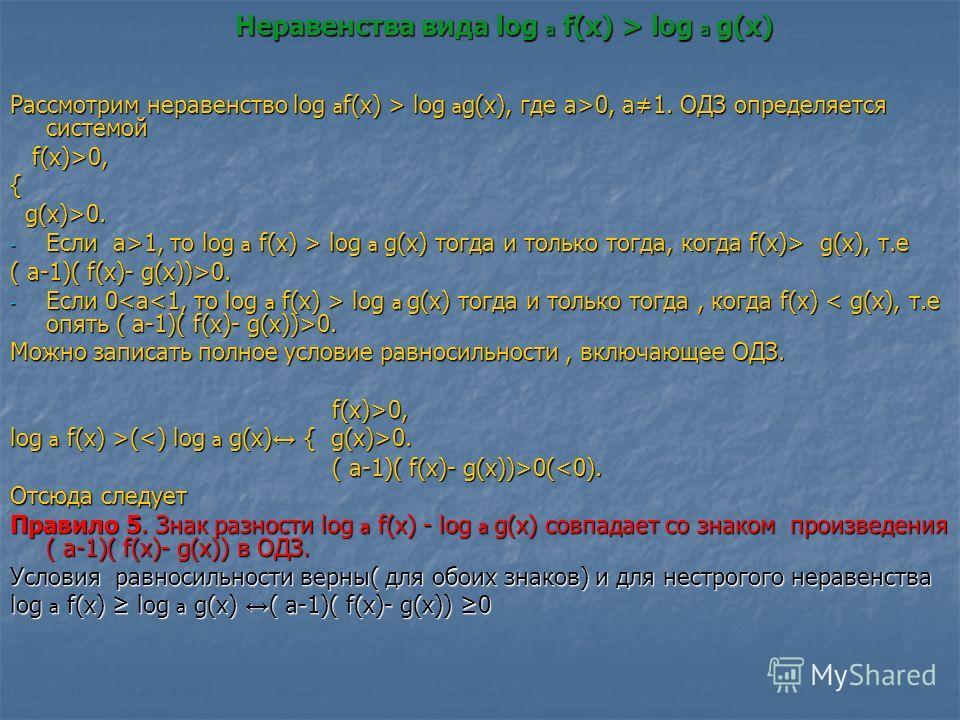 Неравенства вида log a f(x) > log a g(x) Рассмотрим неравенство log a f(x) > log a g(x), где а>0, а1. ОДЗ определяется системой f(x)>0, f(x)>0,{ g(x)>0. g(x)>0. - Если а>1, то log a f(x) > log a g(x) тогда и только тогда, когда f(x)> g(x), т.е ( а-1)
