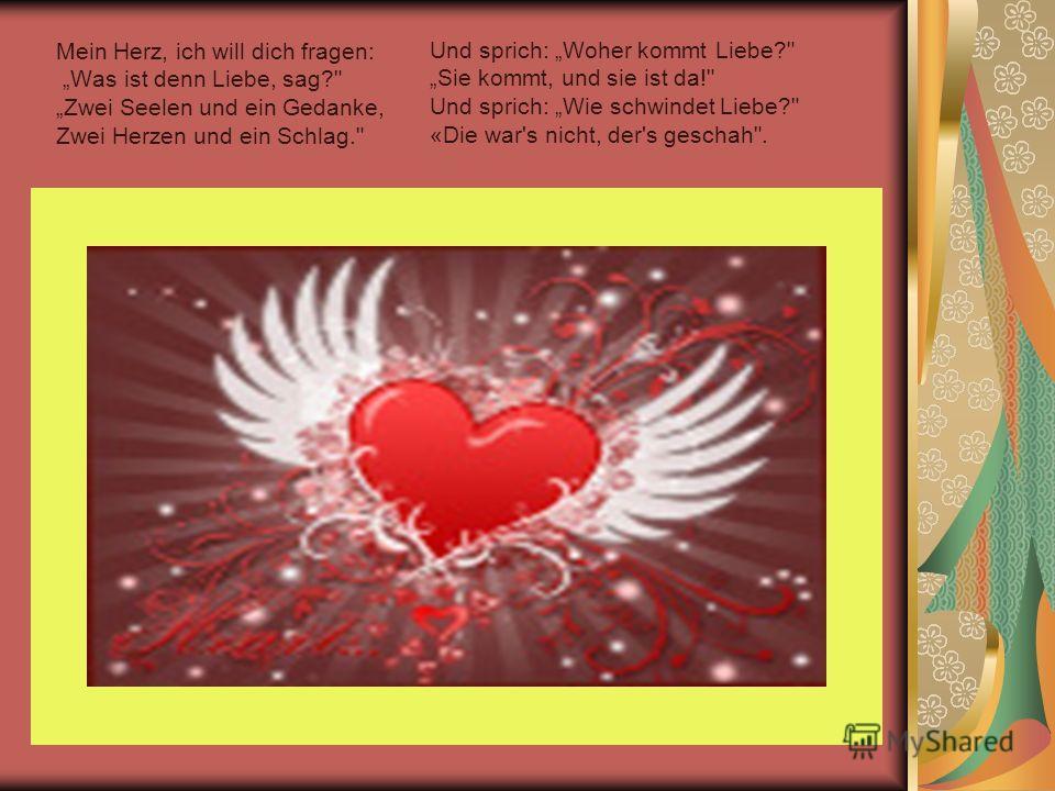 Mein Herz, ich will dich fragen: Was ist denn Liebe, sag? Zwei Seelen und ein Gedanke, Zwei Herzen und ein Schlag. Und sprich: Woher kommt Liebe? Sie kommt, und sie ist da! Und sprich: Wie schwindet Liebe? «Die war's nicht, der's geschah.