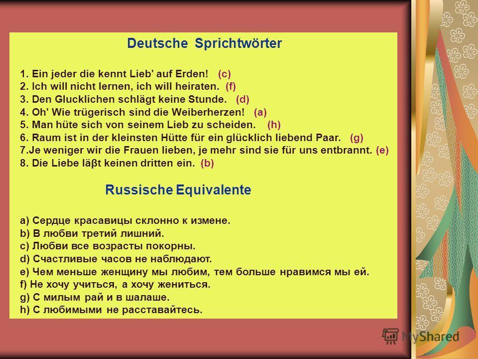 Deutsche Sprichtwörter 1. Ein jeder die kennt Lieb' auf Erden! (c) 2. Ich will nicht lernen, ich will heiraten. (f) 3. Den Glucklichen schlägt keine Stunde. (d) 4. Oh' Wie trügerisch sind die Weiberherzen! (a) 5. Man hüte sich von seinem Lieb zu sche