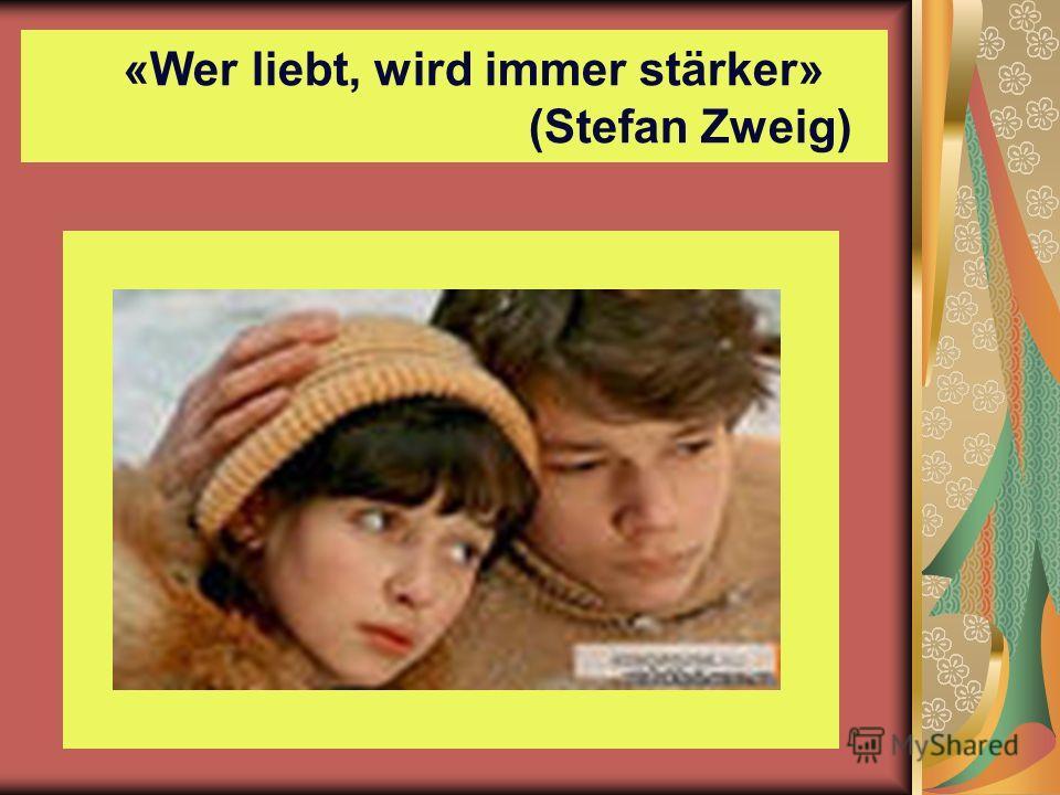«Wer liebt, wird immer stärker» (Stefan Zweig)