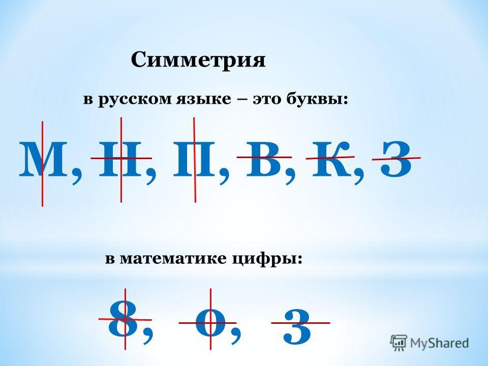 Симметрия в русском языке – это буквы: М, Н, П, В, К, З в математике цифры: 8, 0, 3