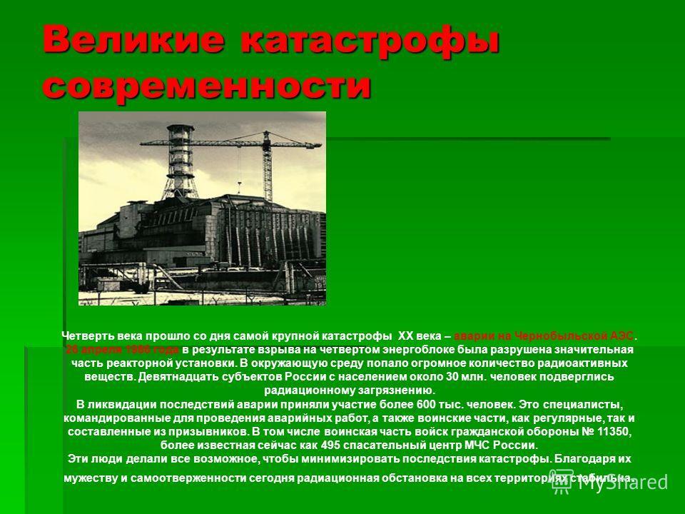 Великие катастрофы современности Четверть века прошло со дня самой крупной катастрофы XX века – аварии на Чернобыльской АЭС. 26 апреля 1986 года в результате взрыва на четвертом энергоблоке была разрушена значительная часть реакторной установки. В ок