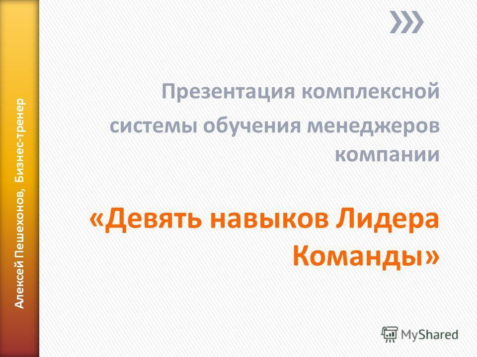Презентация комплексной системы обучения менеджеров компании «Девять навыков Лидера Команды» Алексей Пешехонов, Бизнес-тренер