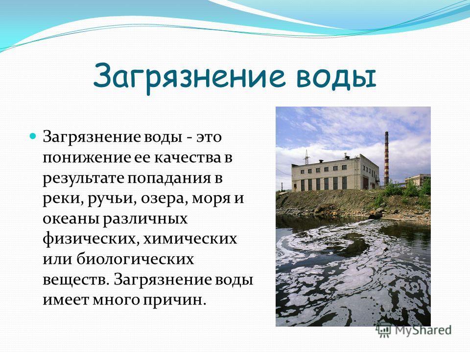 Загрязнение воды Загрязнение воды - это понижение ее качества в результате попадания в реки, ручьи, озера, моря и океаны различных физических, химических или биологических веществ. Загрязнение воды имеет много причин.
