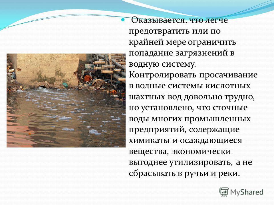 Оказывается, что легче предотвратить или по крайней мере ограничить попадание загрязнений в водную систему. Контролировать просачивание в водные системы кислотных шахтных вод довольно трудно, но установлено, что сточные воды многих промышленных предп