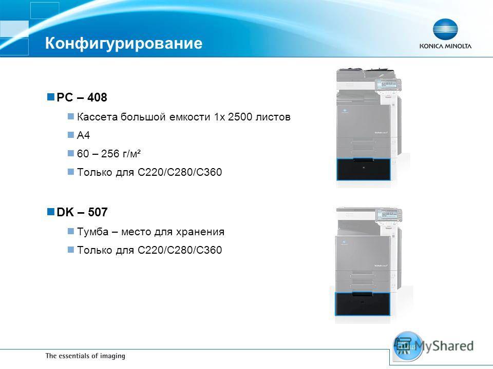 Конфигурирование PC – 408 Кассета большой емкости 1x 2500 листов A4 60 – 256 г/м² Только для С220/С280/С360 DK – 507 Тумба – место для хранения Только для С220/С280/С360