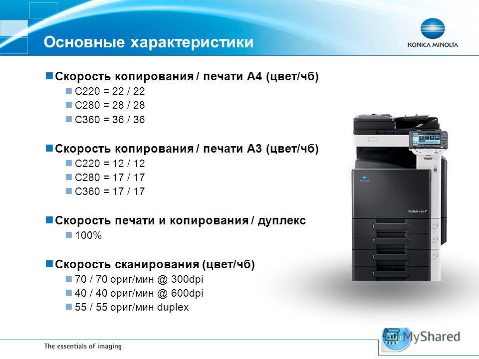 Основные характеристики Скорость копирования / печати A4 (цвет/чб) C220 = 22 / 22 C280 = 28 / 28 C360 = 36 / 36 Скорость копирования / печати A3 (цвет/чб) C220 = 12 / 12 C280 = 17 / 17 C360 = 17 / 17 Скорость печати и копирования / дуплекс 100% Скоро