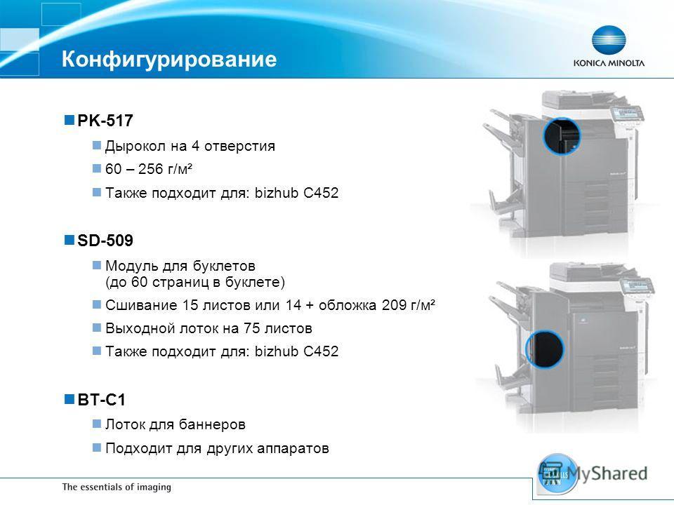 Конфигурирование PK-517 Дырокол на 4 отверстия 60 – 256 г/м² Также подходит для: bizhub C452 SD-509 Модуль для буклетов (до 60 страниц в буклете) Сшивание 15 листов или 14 + обложка 209 г/м² Выходной лоток на 75 листов Также подходит для: bizhub C452