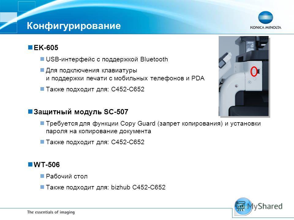 Конфигурирование EK-605 USB-интерфейс с поддержкой Bluetooth Для подключения клавиатуры и поддержки печати с мобильных телефонов и PDA Также подходит для: C452-C652 Защитный модуль SC-507 Требуется для функции Copy Guard (запрет копирования) и устано