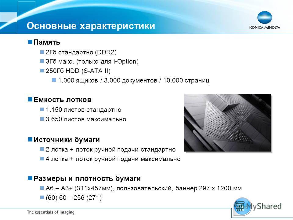 Основные характеристики Память 2Гб стандартно (DDR2) 3Гб макс. (только для i-Option) 250Гб HDD (S-ATA II) 1.000 ящиков / 3.000 документов / 10.000 страниц Емкость лотков 1.150 листов стандартно 3.650 листов максимально Источники бумаги 2 лотка + лото