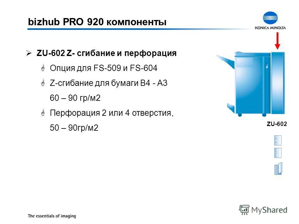 ØZU-602 Z- сгибание и перфорация GОпция для FS-509 и FS-604 GZ-сгибание для бумаги B4 - A3 60 – 90 гр/м2 GПерфорация 2 или 4 отверстия, 50 – 90гр/м2 ZU-602 bizhub PRO 920 компоненты