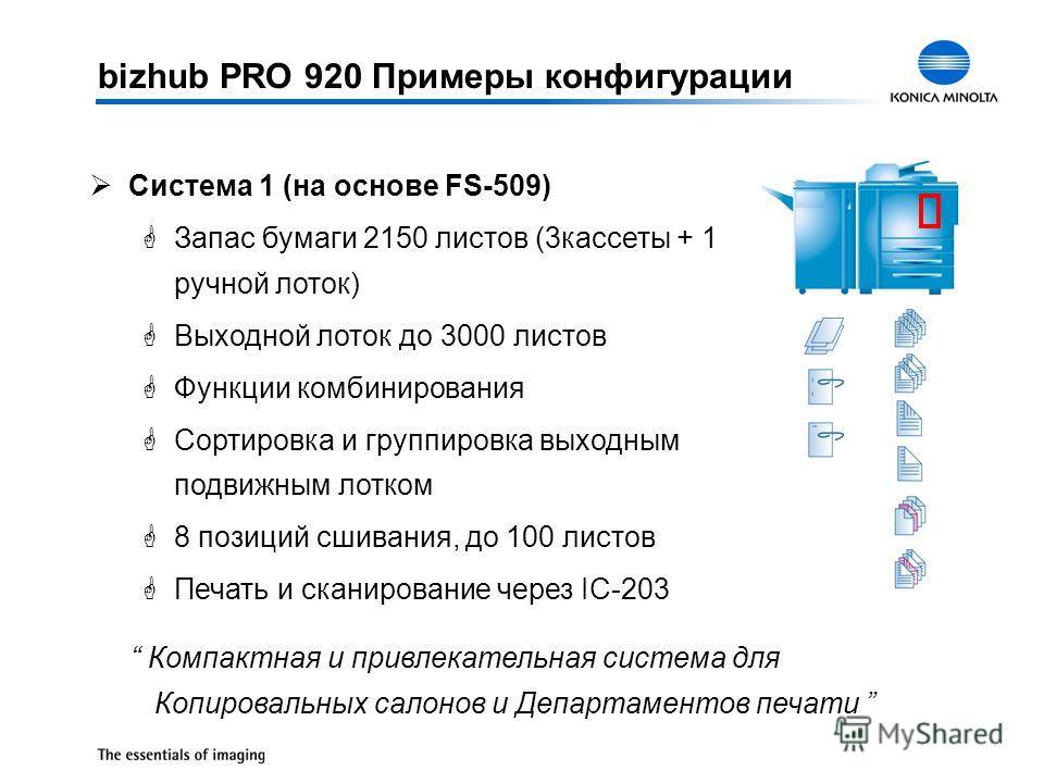 bizhub PRO 920 Примеры конфигурации ØСистема 1 (на основе FS-509) GЗапас бумаги 2150 листов (3кассеты + 1 ручной лоток) GВыходной лоток до 3000 листов GФункции комбинирования GСортировка и группировка выходным подвижным лотком G8 позиций сшивания, до