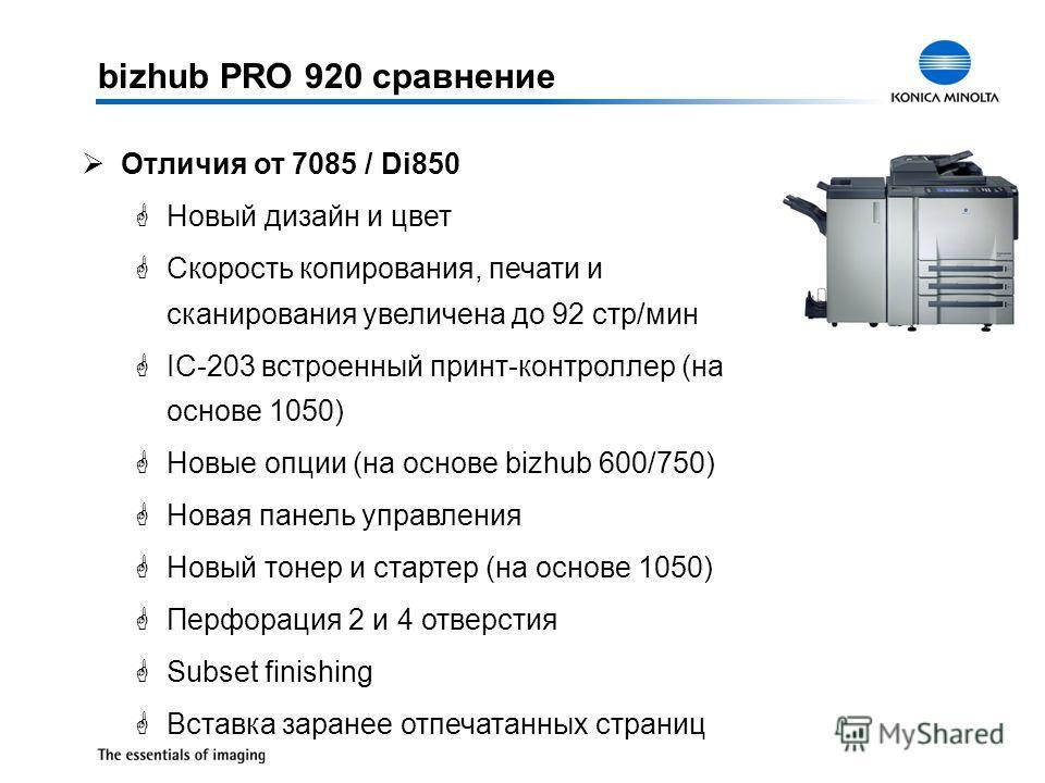 bizhub PRO 920 сравнение ØОтличия от 7085 / Di850 GНовый дизайн и цвет GСкорость копирования, печати и сканирования увеличена до 92 стр/мин GIC-203 встроенный принт-контроллер (на основе 1050) GНовые опции (на основе bizhub 600/750) GНовая панель упр