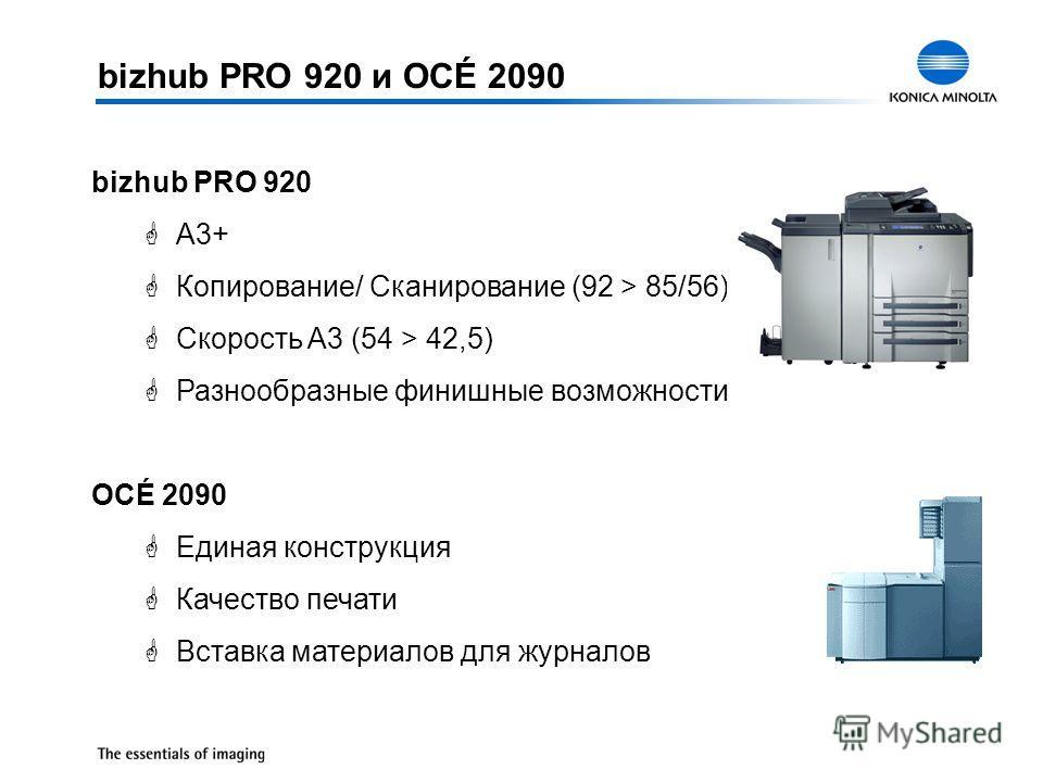 bizhub PRO 920 и OCÉ 2090 bizhub PRO 920 GA3+ GКопирование/ Сканирование (92 > 85/56) GСкорость A3 (54 > 42,5) GРазнообразные финишные возможности OCÉ 2090 GЕдиная конструкция GКачество печати GВставка материалов для журналов