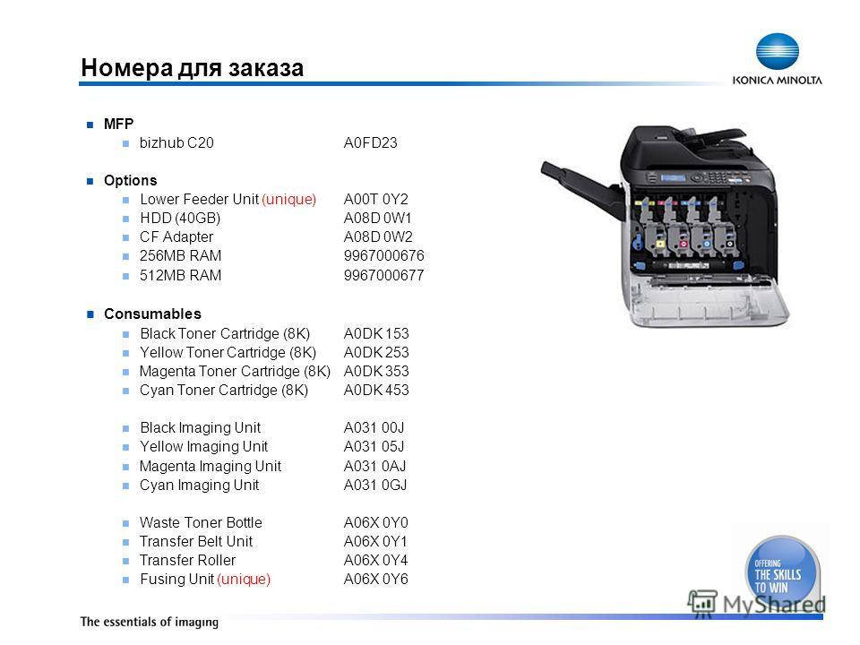 Номера для заказа MFP bizhub C20A0FD23 Options Lower Feeder Unit (unique) A00T 0Y2 HDD (40GB)A08D 0W1 CF AdapterA08D 0W2 256MB RAM9967000676 512MB RAM9967000677 Consumables Black Toner Cartridge (8K)A0DK 153 Yellow Toner Cartridge (8K)A0DK 253 Magent