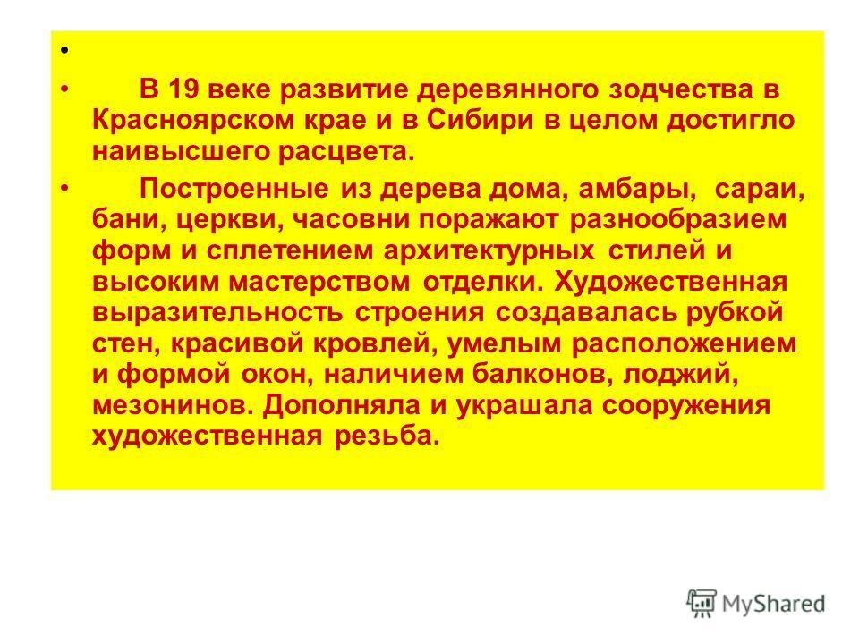 В 19 веке развитие деревянного зодчества в Красноярском крае и в Сибири в целом достигло наивысшего расцвета. Построенные из дерева дома, амбары, сараи, бани, церкви, часовни поражают разнообразием форм и сплетением архитектурных стилей и высоким мас