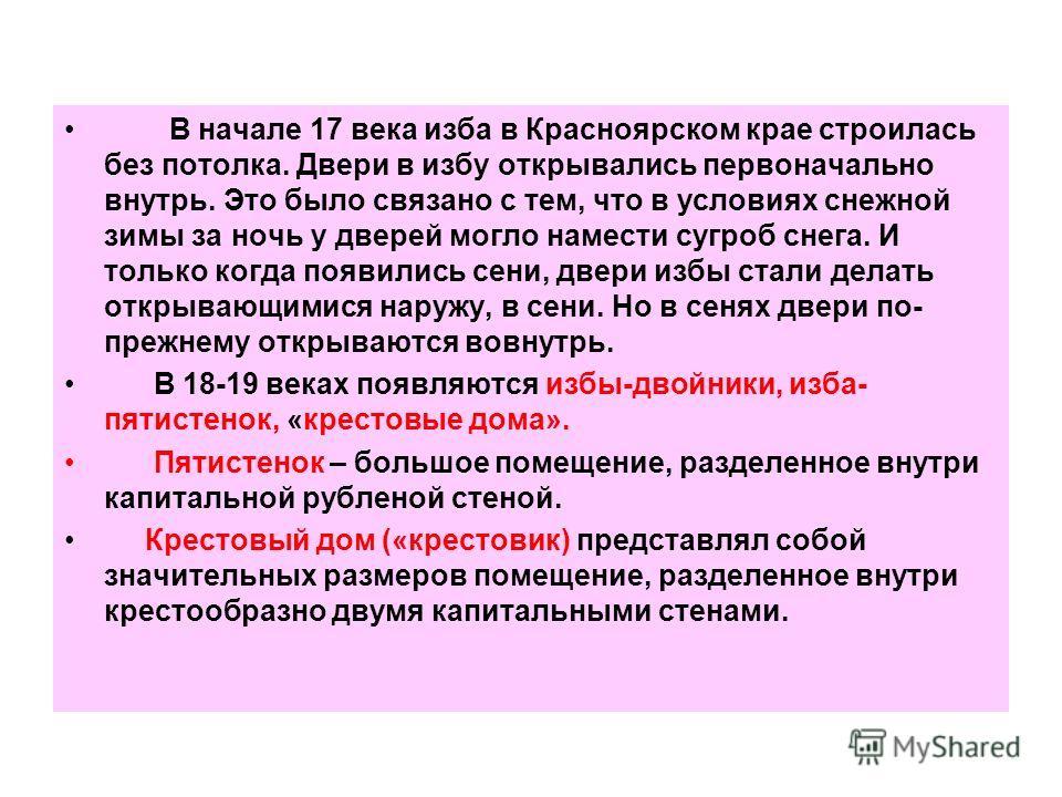 В начале 17 века изба в Красноярском крае строилась без потолка. Двери в избу открывались первоначально внутрь. Это было связано с тем, что в условиях снежной зимы за ночь у дверей могло намести сугроб снега. И только когда появились сени, двери избы
