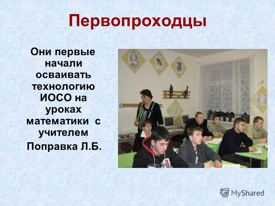 Первопроходцы Они первые начали осваивать технологию ИОСО на уроках математики с учителем Поправка Л.Б.