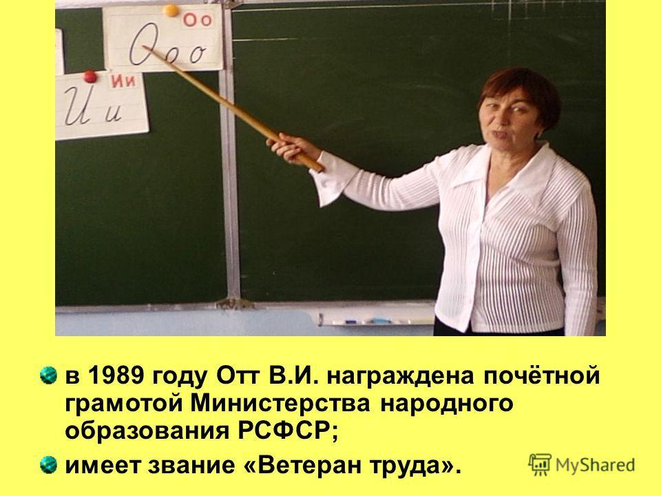 в 1989 году Отт В.И. награждена почётной грамотой Министерства народного образования РСФСР; имеет звание «Ветеран труда».