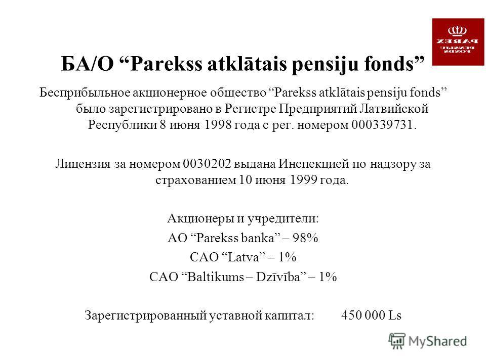 БА/О Parekss atklātais pensiju fonds Бесприбыльное акционерное общество Parekss atklātais pensiju fonds было зарегистрировано в Регистре Предприятий Латвийской Республики 8 июня 1998 года с рег. номером 000339731. Лицензия за номером 0030202 выдана И