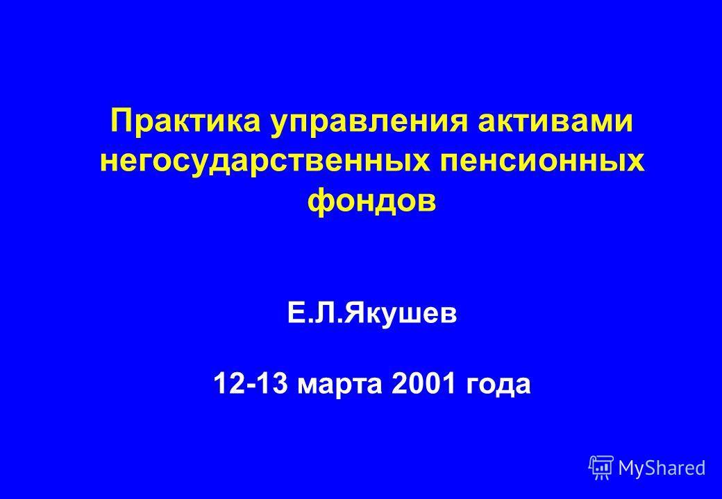 Практика управления активами негосударственных пенсионных фондов Е.Л.Якушев 12-13 марта 2001 года