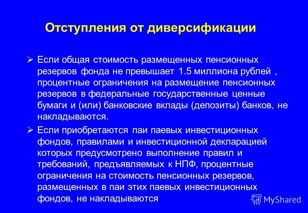 Отступления от диверсификации Если общая стоимость размещенных пенсионных резервов фонда не превышает 1.5 миллиона рублей, процентные ограничения на размещение пенсионных резервов в федеральные государственные ценные бумаги и (или) банковские вклады