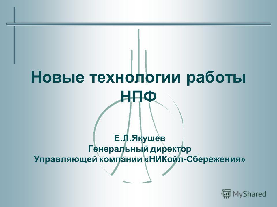 Новые технологии работы НПФ Е.Л.Якушев Генеральный директор Управляющей компании «НИКойл-Сбережения»