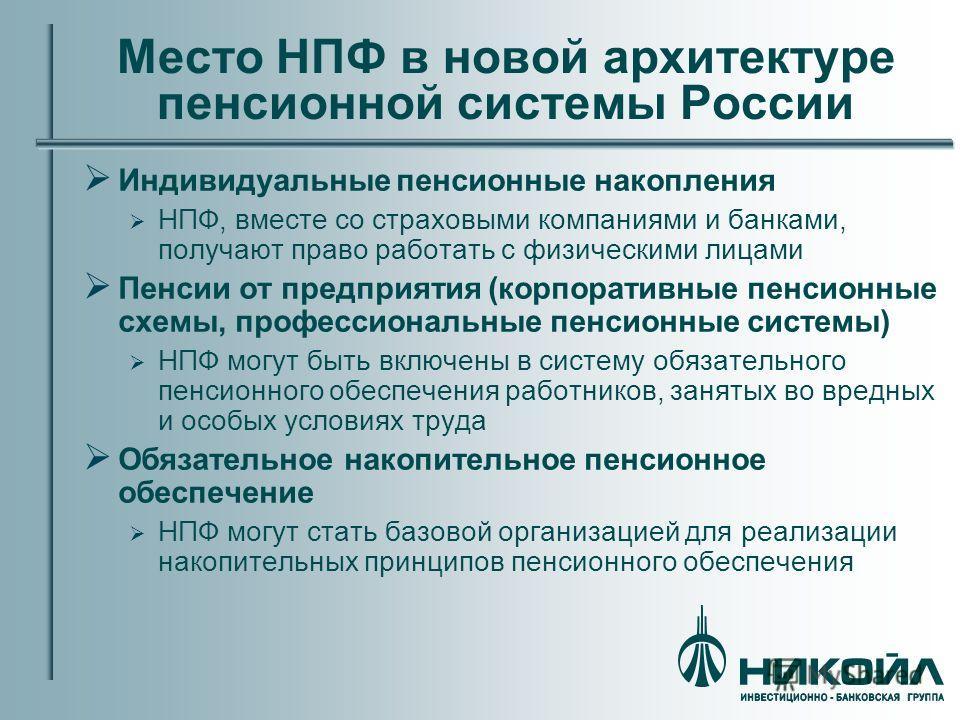 Место НПФ в новой архитектуре пенсионной системы России Индивидуальные пенсионные накопления НПФ, вместе со страховыми компаниями и банками, получают право работать с физическими лицами Пенсии от предприятия (корпоративные пенсионные схемы, профессио