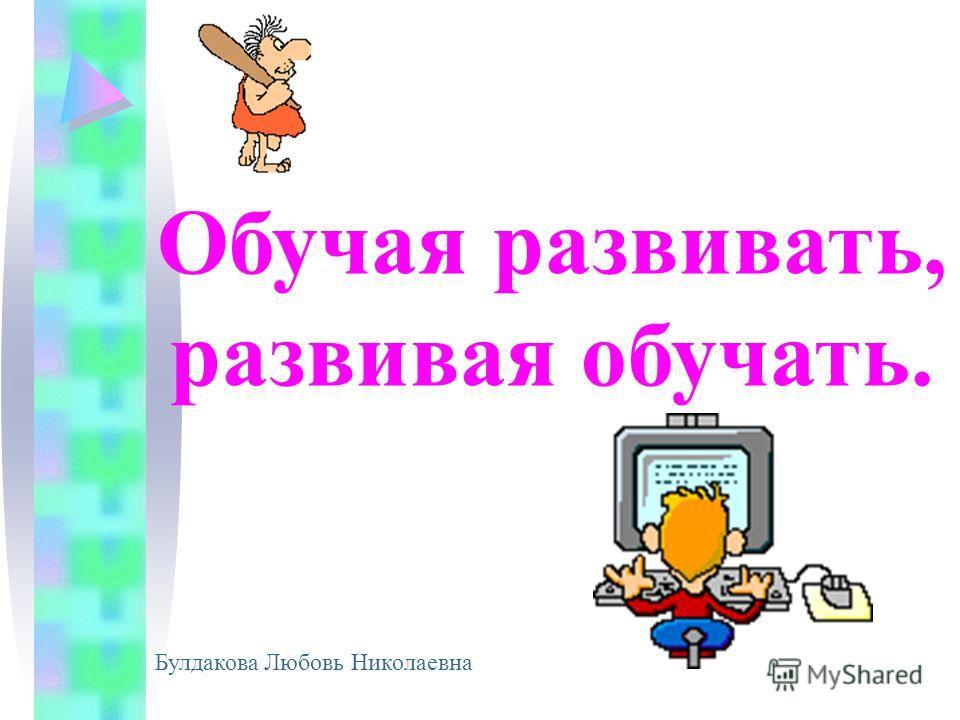 Обучая развивать, развивая обучать. Булдакова Любовь Николаевна