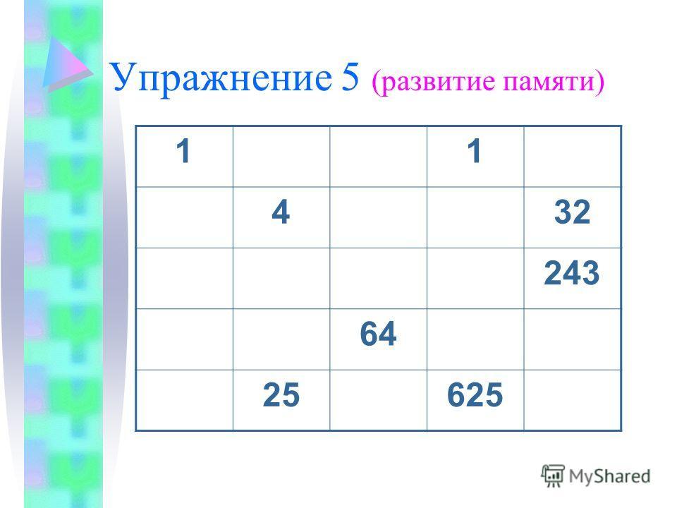 Упражнение 5 (развитие памяти) 11 432 243 64 25625