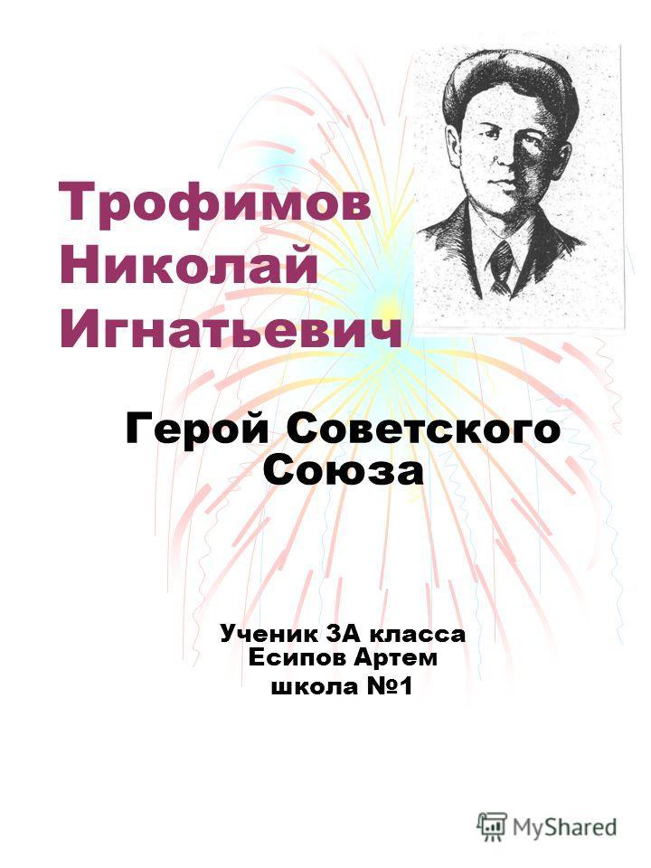 Трофимов Николай Игнатьевич Герой Советского Союза Ученик 3А класса Есипов Артем школа 1