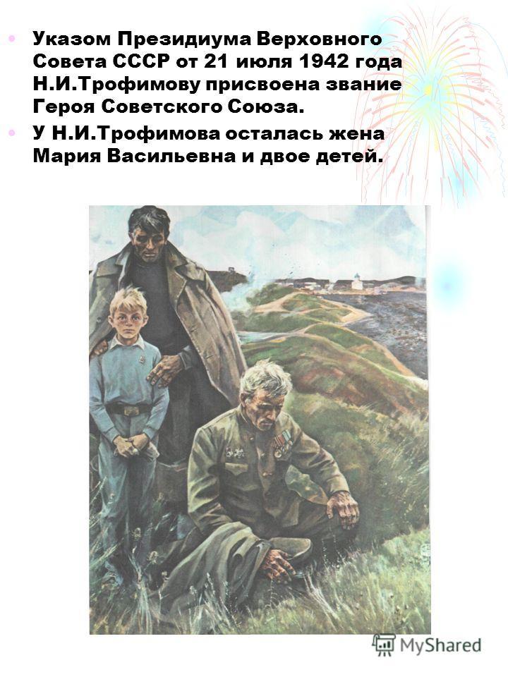 Указом Президиума Верховного Совета СССР от 21 июля 1942 года Н.И.Трофимову присвоена звание Героя Советского Союза. У Н.И.Трофимова осталась жена Мария Васильевна и двое детей.