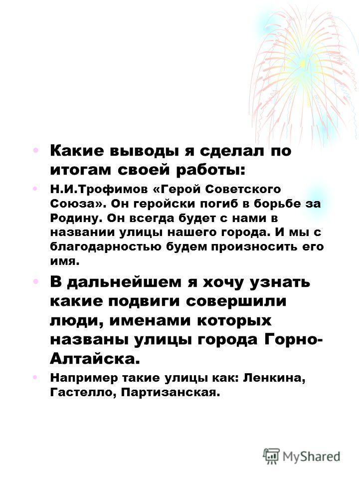 Какие выводы я сделал по итогам своей работы: Н.И.Трофимов «Герой Советского Союза». Он геройски погиб в борьбе за Родину. Он всегда будет с нами в названии улицы нашего города. И мы с благодарностью будем произносить его имя. В дальнейшем я хочу узн