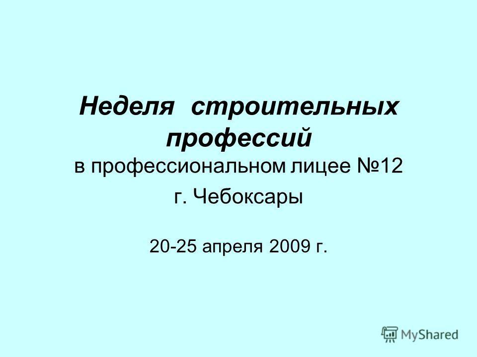 Неделя строительных профессий в профессиональном лицее 12 г. Чебоксары 20-25 апреля 2009 г.
