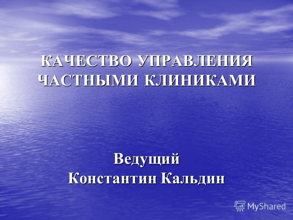 КАЧЕСТВО УПРАВЛЕНИЯ ЧАСТНЫМИ КЛИНИКАМИ Ведущий Константин Кальдин