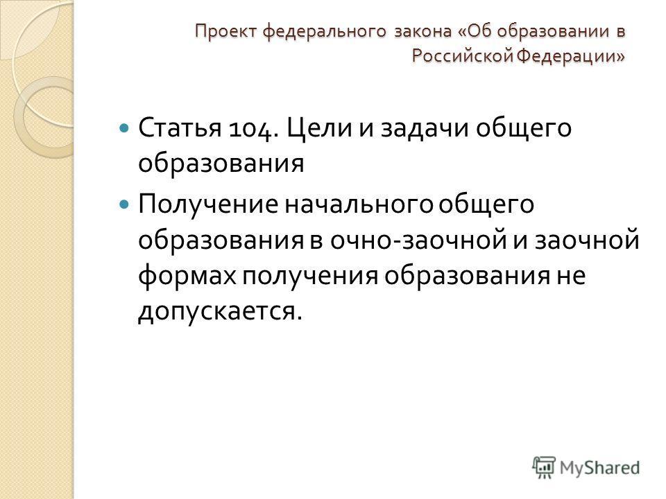 Проект федерального закона « Об образовании в Российской Федерации » Статья 104. Цели и задачи общего образования Получение начального общего образования в очно - заочной и заочной формах получения образования не допускается.