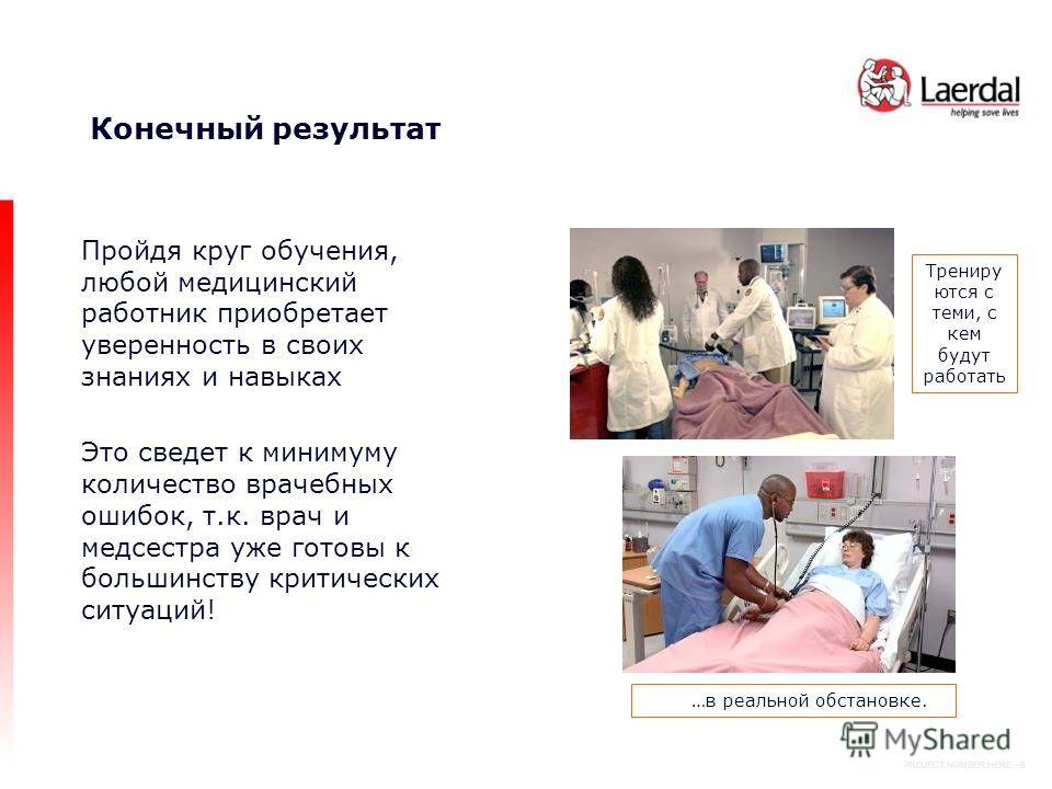 PROJECT NUMBER HERE - 9 Конечный результат Пройдя круг обучения, любой медицинский работник приобретает уверенность в своих знаниях и навыках Это сведет к минимуму количество врачебных ошибок, т.к. врач и медсестра уже готовы к большинству критически