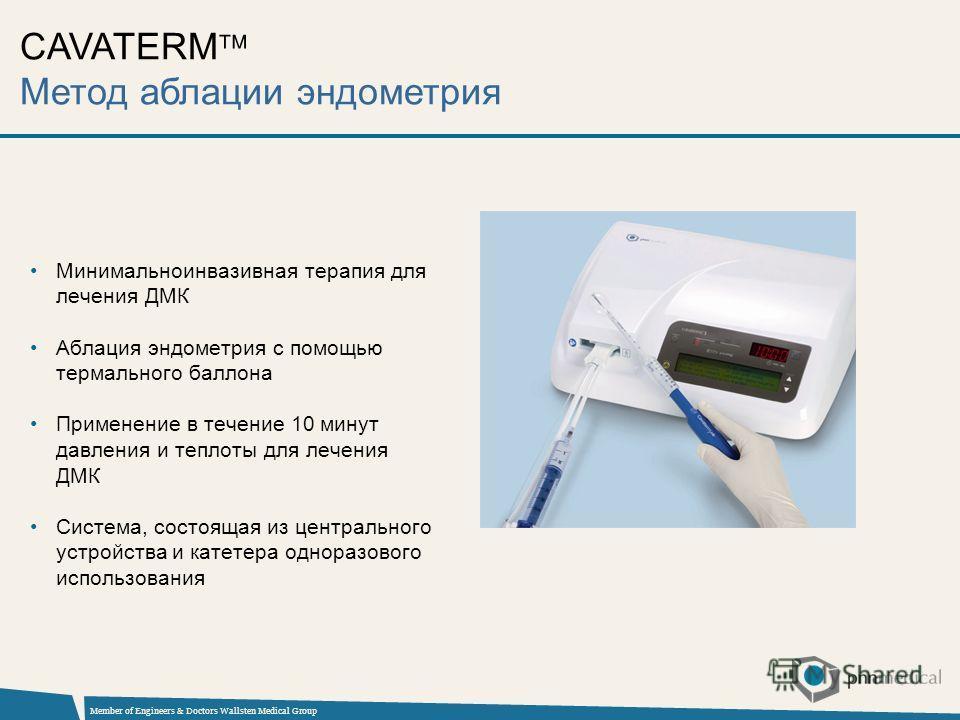 Member of Engineers & Doctors Wallsten Medical Group Минимальноинвазивная терапия для лечения ДМК Аблация эндометрия с помощью термального баллона Применение в течение 10 минут давления и теплоты для лечения ДМК Система, состоящая из центрального уст
